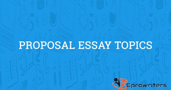 180+ Topics and Ideas for Proposal Essays to Get Started in 2021